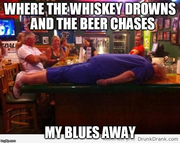 WHERE THE WHISKEY DROWNS  AND THE BEER CHASES MY BLUES AWAY | made w/ Imgflip meme maker