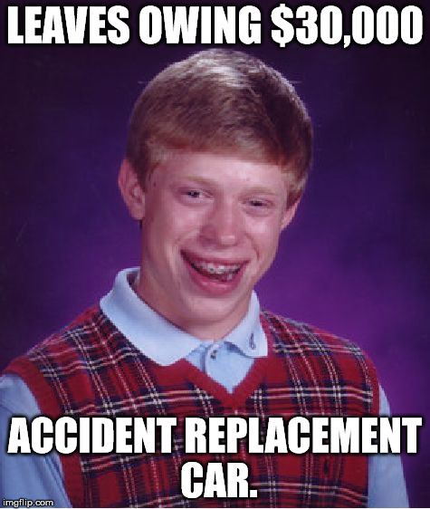 Bad Luck Brian Meme | LEAVES OWING $30,000 ACCIDENT REPLACEMENT CAR. | image tagged in memes,bad luck brian | made w/ Imgflip meme maker