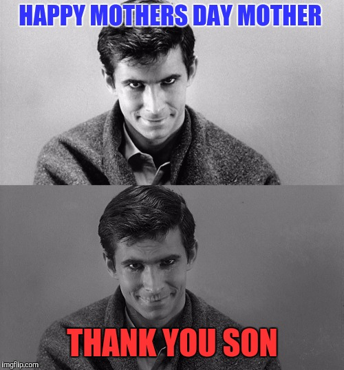 I know it's late but I thought it'd be funny anyways, next year I'll repost it on time. Thanx Dash for the idea |  HAPPY MOTHERS DAY MOTHER; THANK YOU SON | image tagged in memes,funny,psycho,sewmyeyesshut | made w/ Imgflip meme maker