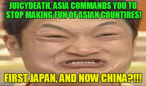 JUICYDEATH, ASIA COMMANDS YOU TO STOP MAKING FUN OF ASIAN COUNTIRES! FIRST JAPAN, AND NOW CHINA?!!! | made w/ Imgflip meme maker
