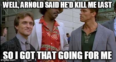 WELL, ARNOLD SAID HE'D KILL ME LAST SO I GOT THAT GOING FOR ME | made w/ Imgflip meme maker