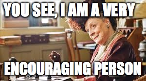 YOU SEE, I AM A VERY; ENCOURAGING PERSON | image tagged in downton abbey,dowager countess | made w/ Imgflip meme maker