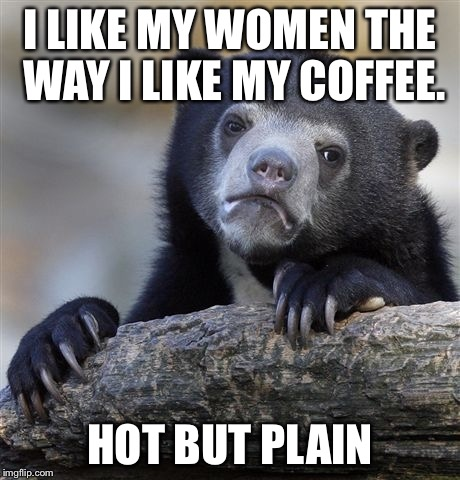 Confession Bear Meme | I LIKE MY WOMEN THE WAY I LIKE MY COFFEE. HOT BUT PLAIN | image tagged in memes,confession bear | made w/ Imgflip meme maker