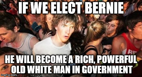 he'll make 400k annually, and 200k when/if he retires for the rest of his life.  | IF WE ELECT BERNIE HE WILL BECOME A RICH, POWERFUL OLD WHITE MAN IN GOVERNMENT | image tagged in memes,sudden clarity clarence,bernie sanders,feel the bern | made w/ Imgflip meme maker