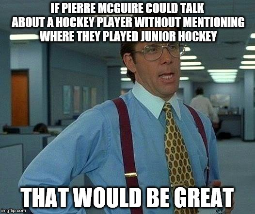 That Would Be Great Meme | IF PIERRE MCGUIRE COULD TALK ABOUT A HOCKEY PLAYER WITHOUT MENTIONING WHERE THEY PLAYED JUNIOR HOCKEY THAT WOULD BE GREAT | image tagged in memes,that would be great | made w/ Imgflip meme maker