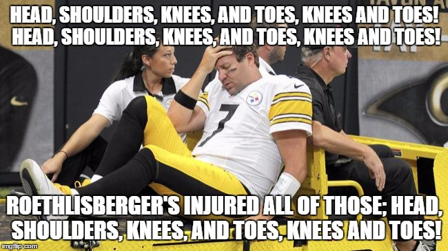 It's true. |  HEAD, SHOULDERS, KNEES, AND TOES, KNEES AND TOES! HEAD, SHOULDERS, KNEES, AND TOES, KNEES AND TOES! ROETHLISBERGER'S INJURED ALL OF THOSE; HEAD, SHOULDERS, KNEES, AND TOES, KNEES AND TOES! | image tagged in memes,ben roethlisberger,injury,nfl,funny | made w/ Imgflip meme maker
