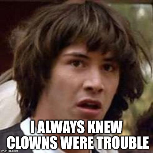 Conspiracy Keanu Meme | I ALWAYS KNEW CLOWNS WERE TROUBLE | image tagged in memes,conspiracy keanu | made w/ Imgflip meme maker