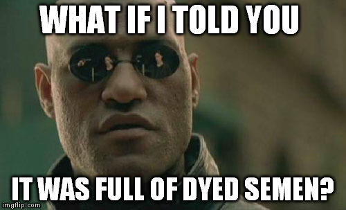 Matrix Morpheus Meme | WHAT IF I TOLD YOU IT WAS FULL OF DYED SEMEN? | image tagged in memes,matrix morpheus | made w/ Imgflip meme maker