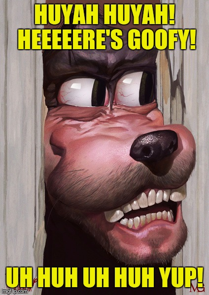 With all the remakes in Hollywood goin on, it was only a matter of time Disney jumped on a classic. Enjoy. | HUYAH HUYAH! HEEEEERE'S GOOFY! UH HUH UH HUH YUP! | image tagged in memes,funny,goofy,walt,disney,sewmyeyesshut | made w/ Imgflip meme maker