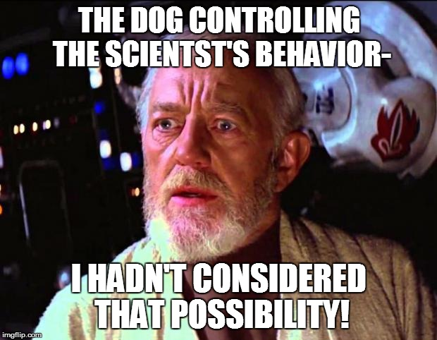 THE DOG CONTROLLING THE SCIENTST'S BEHAVIOR- I HADN'T CONSIDERED THAT POSSIBILITY! | made w/ Imgflip meme maker