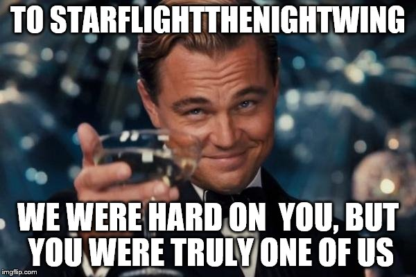 Leonardo Dicaprio Cheers | TO STARFLIGHTTHENIGHTWING WE WERE HARD ON  YOU, BUT YOU WERE TRULY ONE OF US | image tagged in memes,leonardo dicaprio cheers | made w/ Imgflip meme maker
