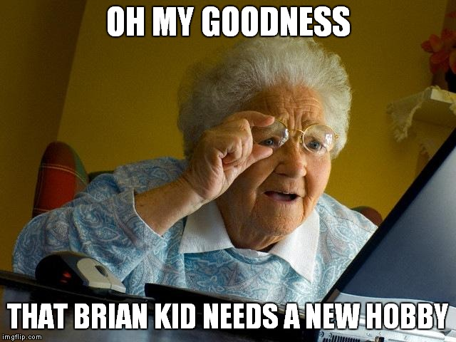 Grandma Finds The Internet Meme | OH MY GOODNESS THAT BRIAN KID NEEDS A NEW HOBBY | image tagged in memes,grandma finds the internet | made w/ Imgflip meme maker