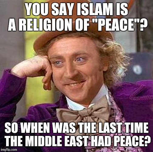 "Liberal logic | YOU SAY ISLAM IS A RELIGION OF ""PEACE""? SO WHEN WAS THE LAST TIME THE MIDDLE EAST HAD PEACE? 