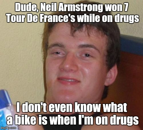 10 Guy Meme | Dude, Neil Armstrong won 7 Tour De France's while on drugs I don't even know what a bike is when I'm on drugs | image tagged in memes,10 guy | made w/ Imgflip meme maker