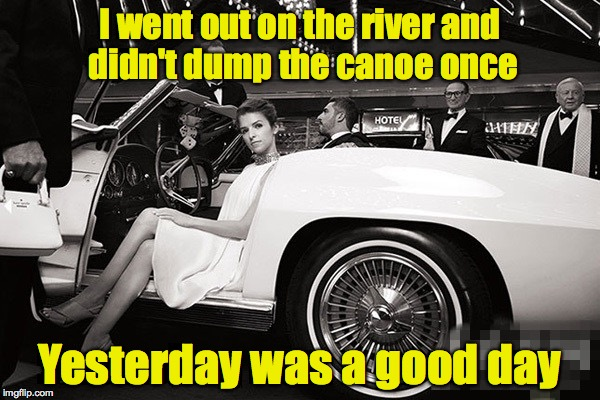 My middle name is Clumsy. No really. | I went out on the river and didn't dump the canoe once Yesterday was a good day | image tagged in anna kendrick today was a good day,canoe,river | made w/ Imgflip meme maker