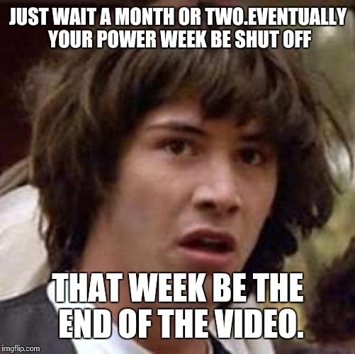 Conspiracy Keanu Meme | JUST WAIT A MONTH OR TWO.EVENTUALLY YOUR POWER WEEK BE SHUT OFF THAT WEEK BE THE END OF THE VIDEO. | image tagged in memes,conspiracy keanu | made w/ Imgflip meme maker