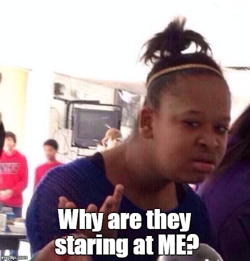 Black Girl Wat Meme | Why are they staring at ME? | image tagged in memes,black girl wat | made w/ Imgflip meme maker