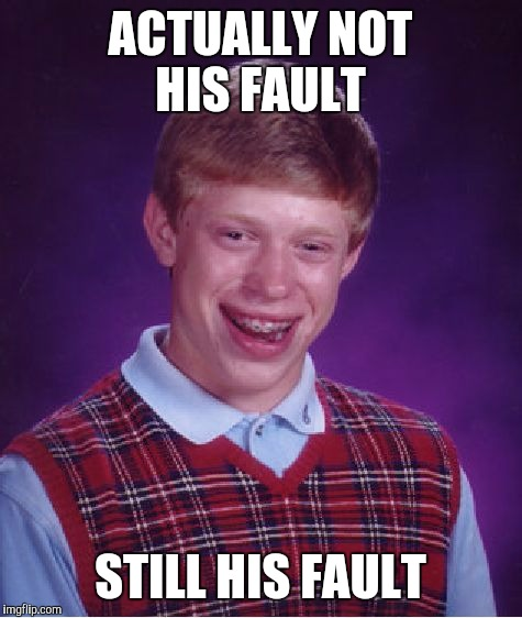 Bad Luck Brian Meme | ACTUALLY NOT HIS FAULT STILL HIS FAULT | image tagged in memes,bad luck brian | made w/ Imgflip meme maker