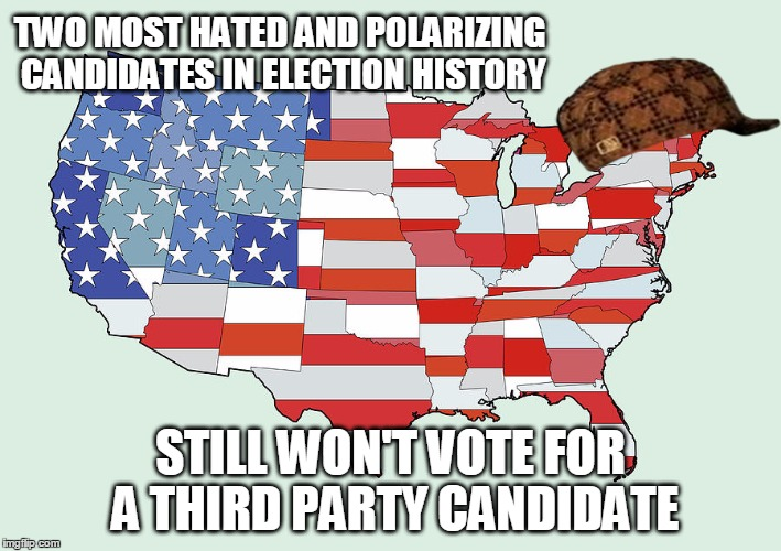 Scumbag American People | TWO MOST HATED AND POLARIZING CANDIDATES IN ELECTION HISTORY STILL WON'T VOTE FOR A THIRD PARTY CANDIDATE | image tagged in united states of america,scumbag,trump,third party candidates,hillary,AdviceAnimals | made w/ Imgflip meme maker