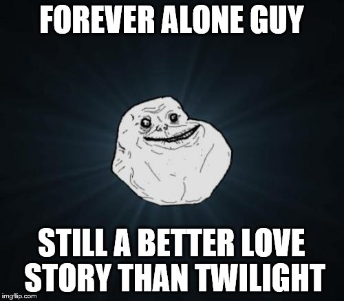 FOREVER ALONE GUY STILL A BETTER LOVE STORY THAN TWILIGHT | made w/ Imgflip meme maker