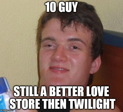 10 Guy Meme | 10 GUY STILL A BETTER LOVE STORE THEN TWILIGHT | image tagged in memes,10 guy | made w/ Imgflip meme maker