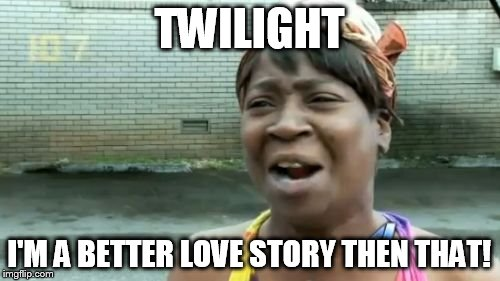 Aint Nobody Got Time For That Meme | TWILIGHT I'M A BETTER LOVE STORY THEN THAT! | image tagged in memes,aint nobody got time for that | made w/ Imgflip meme maker
