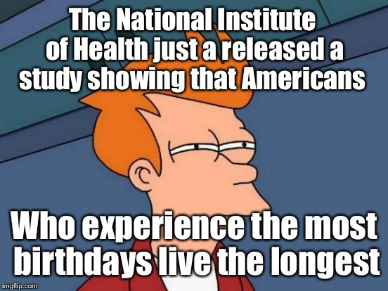 First it was bacon, then coffee, soda, and gluten. I for one am tired of these studies.  | The National Institute of Health just a released a study showing that Americans Who experience the most birthdays live the longest | image tagged in memes,futurama fry,study,healthy,living,birthday | made w/ Imgflip meme maker