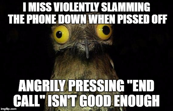 "Stupid Smart phones | I MISS VIOLENTLY SLAMMING THE PHONE DOWN WHEN PISSED OFF ANGRILY PRESSING ""END CALL"" ISN'T GOOD ENOUGH 