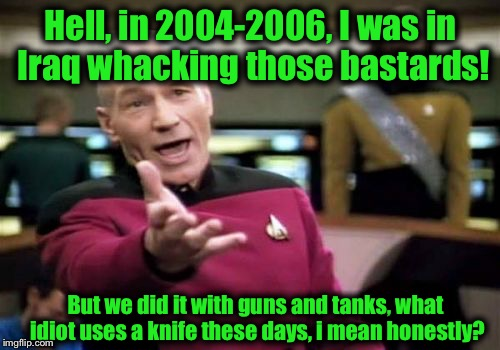 Picard Wtf Meme | Hell, in 2004-2006, I was in Iraq whacking those bastards! But we did it with guns and tanks, what idiot uses a knife these days, i mean hon | image tagged in memes,picard wtf | made w/ Imgflip meme maker