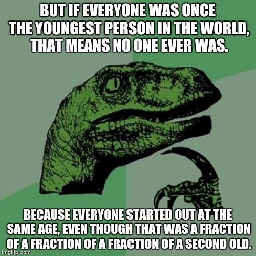 Philosoraptor Meme | BUT IF EVERYONE WAS ONCE THE YOUNGEST PERSON IN THE WORLD, THAT MEANS NO ONE EVER WAS. BECAUSE EVERYONE STARTED OUT AT THE SAME AGE, EVEN TH | image tagged in memes,philosoraptor | made w/ Imgflip meme maker