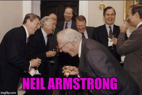Laughing Men In Suits Meme | NEIL ARMSTRONG | image tagged in memes,laughing men in suits | made w/ Imgflip meme maker