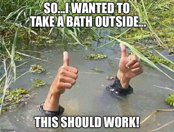 Taking a bath outside... | SO...I WANTED TO TAKE A BATH OUTSIDE... THIS SHOULD WORK! | image tagged in drowning thumbs up | made w/ Imgflip meme maker