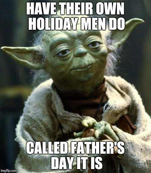 Star Wars Yoda Meme | HAVE THEIR OWN HOLIDAY MEN DO CALLED FATHER'S DAY IT IS | image tagged in memes,star wars yoda | made w/ Imgflip meme maker