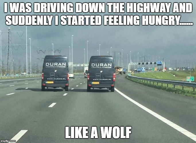 Subliminal Messages |  I WAS DRIVING DOWN THE HIGHWAY AND SUDDENLY I STARTED FEELING HUNGRY...... LIKE A WOLF | image tagged in memes,funny,duran duran,hungry like a wolf,driving,subliminal messages | made w/ Imgflip meme maker