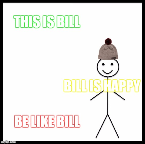 Be Like Bill | THIS IS BILL BILL IS HAPPY BE LIKE BILL | image tagged in memes,be like bill | made w/ Imgflip meme maker