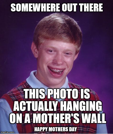Bad Luck Brian | SOMEWHERE OUT THERE THIS PHOTO IS ACTUALLY HANGING ON A MOTHER'S WALL HAPPY MOTHERS DAY | image tagged in memes,bad luck brian | made w/ Imgflip meme maker