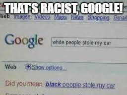 I was just looking at google images and i came across this | THAT'S RACIST, GOOGLE! | image tagged in memes,other | made w/ Imgflip meme maker