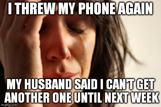 First World Problems Meme | I THREW MY PHONE AGAIN MY HUSBAND SAID I CAN'T GET ANOTHER ONE UNTIL NEXT WEEK | image tagged in memes,first world problems | made w/ Imgflip meme maker