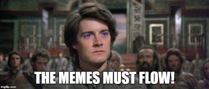 The Memes must Flow |  THE MEMES MUST FLOW! | image tagged in dune,funny memes | made w/ Imgflip meme maker
