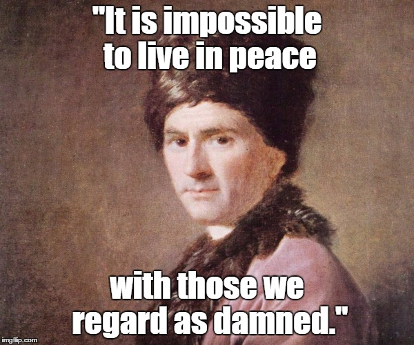"""It is impossible to live in peace with those we regard as damned."" 