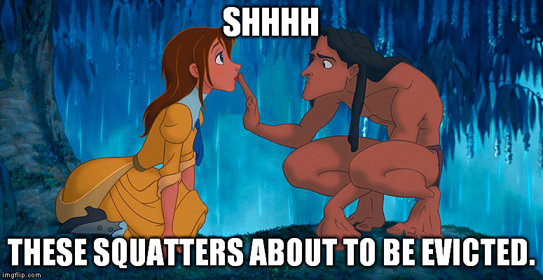 tarzan |  SHHHH; THESE SQUATTERS ABOUT TO BE EVICTED. | image tagged in tarzan | made w/ Imgflip meme maker