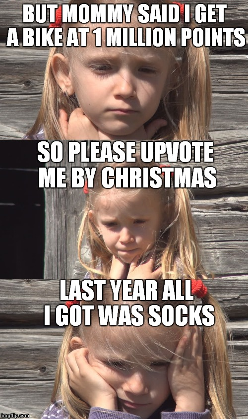 BUT MOMMY SAID I GET A BIKE AT 1 MILLION POINTS LAST YEAR ALL I GOT WAS SOCKS SO PLEASE UPVOTE ME BY CHRISTMAS | made w/ Imgflip meme maker