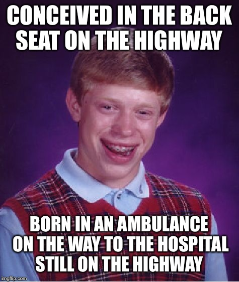 Bad Luck Brian Meme | CONCEIVED IN THE BACK SEAT ON THE HIGHWAY BORN IN AN AMBULANCE ON THE WAY TO THE HOSPITAL STILL ON THE HIGHWAY | image tagged in memes,bad luck brian | made w/ Imgflip meme maker