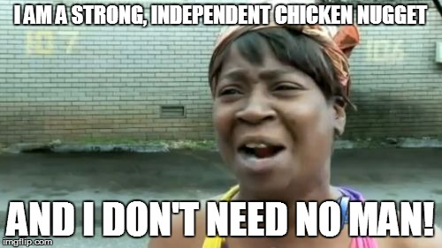 Aint Nobody Got Time For That Meme | I AM A STRONG, INDEPENDENT CHICKEN NUGGET AND I DON'T NEED NO MAN! | image tagged in memes,aint nobody got time for that | made w/ Imgflip meme maker