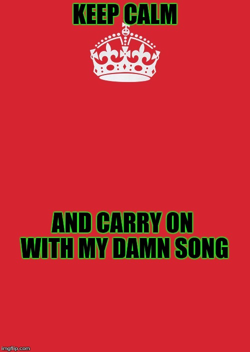 Keep Calm And Carry On Red Meme | KEEP CALM AND CARRY ON WITH MY DAMN SONG | image tagged in memes,keep calm and carry on red | made w/ Imgflip meme maker
