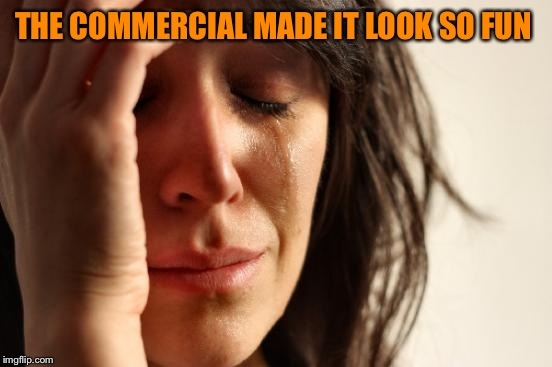 First World Problems Meme | THE COMMERCIAL MADE IT LOOK SO FUN | image tagged in memes,first world problems | made w/ Imgflip meme maker