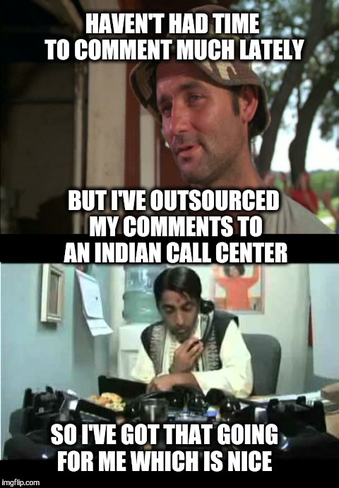 How can I direct your meme today? |  HAVEN'T HAD TIME TO COMMENT MUCH LATELY; BUT I'VE OUTSOURCED MY COMMENTS TO AN INDIAN CALL CENTER; SO I'VE GOT THAT GOING FOR ME WHICH IS NICE | image tagged in call center,bill murray | made w/ Imgflip meme maker