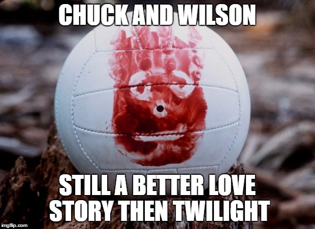 CastawayWilson | CHUCK AND WILSON STILL A BETTER LOVE STORY THEN TWILIGHT | image tagged in castawaywilson | made w/ Imgflip meme maker