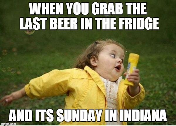 Chubby Bubbles Girl Meme |  WHEN YOU GRAB THE LAST BEER IN THE FRIDGE; AND ITS SUNDAY IN INDIANA | image tagged in memes,chubby bubbles girl | made w/ Imgflip meme maker