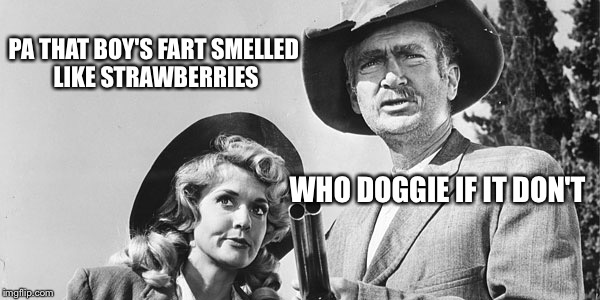 Beverly Hillbillies | PA THAT BOY'S FART SMELLED LIKE STRAWBERRIES WHO DOGGIE IF IT DON'T | image tagged in beverly hillbillies | made w/ Imgflip meme maker